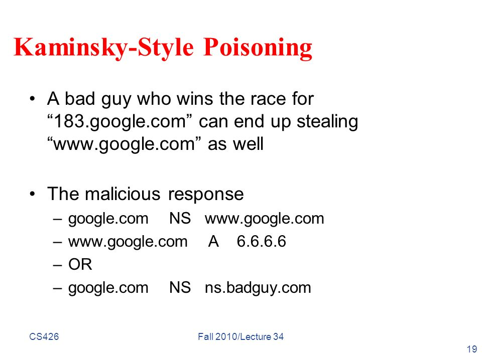 Kaminsky-Style Poisoning A bad guy who wins the race for183.google.com can end up stealingwww.google.com as well The malicious response –google.com NS
