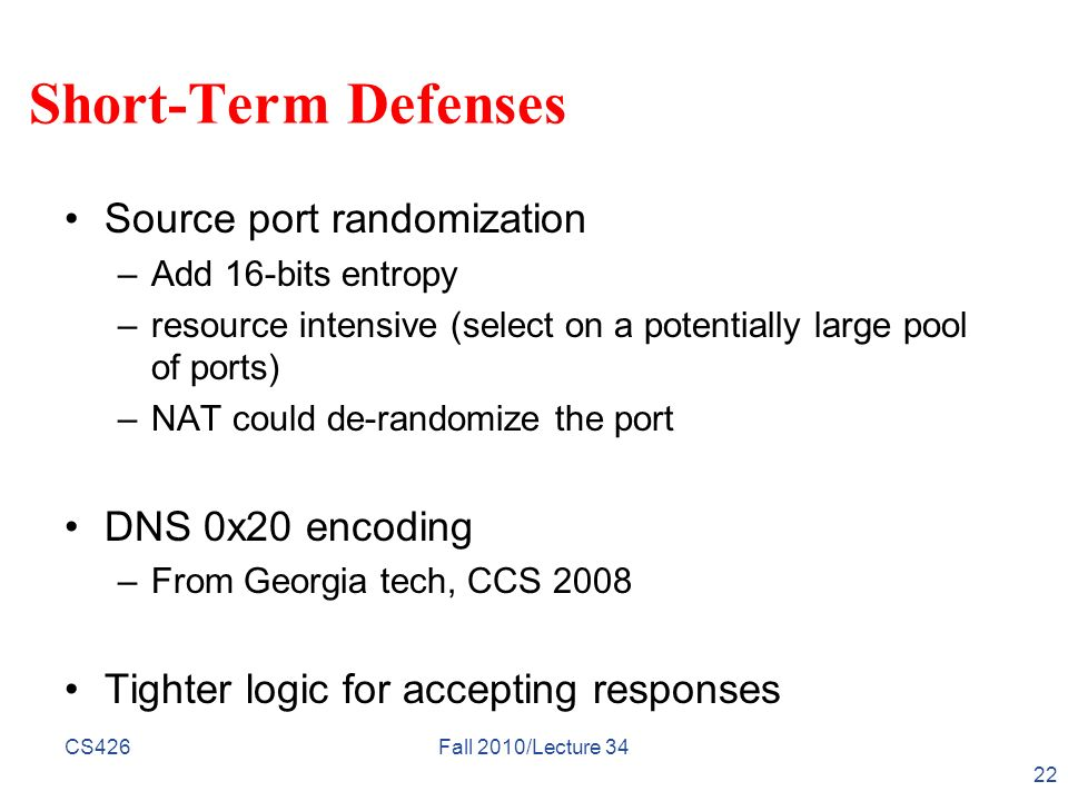 Short-Term Defenses Source port randomization –Add 16-bits entropy –resource intensive (select on a potentially large pool of ports) –NAT could de-ran