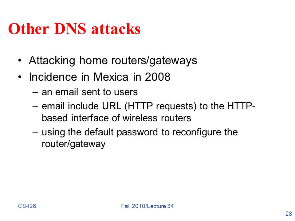 CS426Fall 2010/Lecture 34 28 Other DNS attacks Attacking home routers/gateways Incidence in Mexica in 2008 –an email sent to users –email include URL