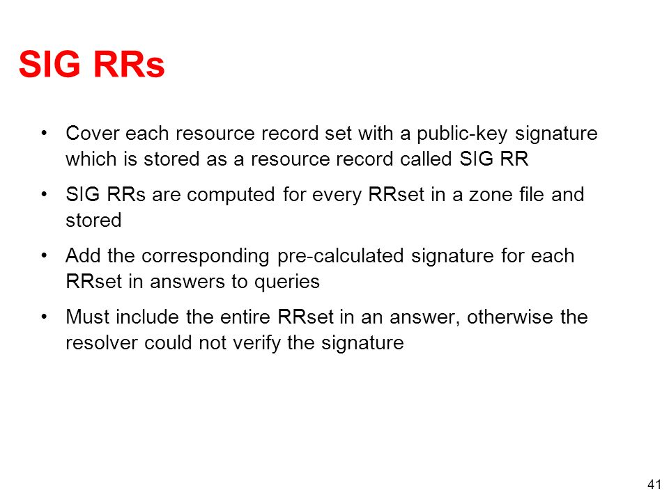 41 SIG RRs Cover each resource record set with a public-key signature which is stored as a resource record called SIG RR SIG RRs are computed for ever