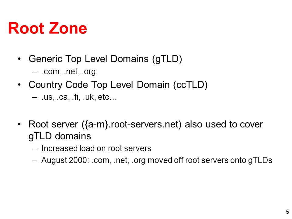 5 Root Zone Generic Top Level Domains (gTLD) –.com,.net,.org, Country Code Top Level Domain (ccTLD) –.us,.ca,.fi,.uk, etc… Root server ({a-m}.root-ser