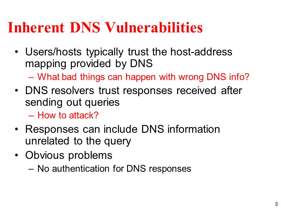 8 Inherent DNS Vulnerabilities Users/hosts typically trust the host-address mapping provided by DNS –What bad things can happen with wrong DNS info? D