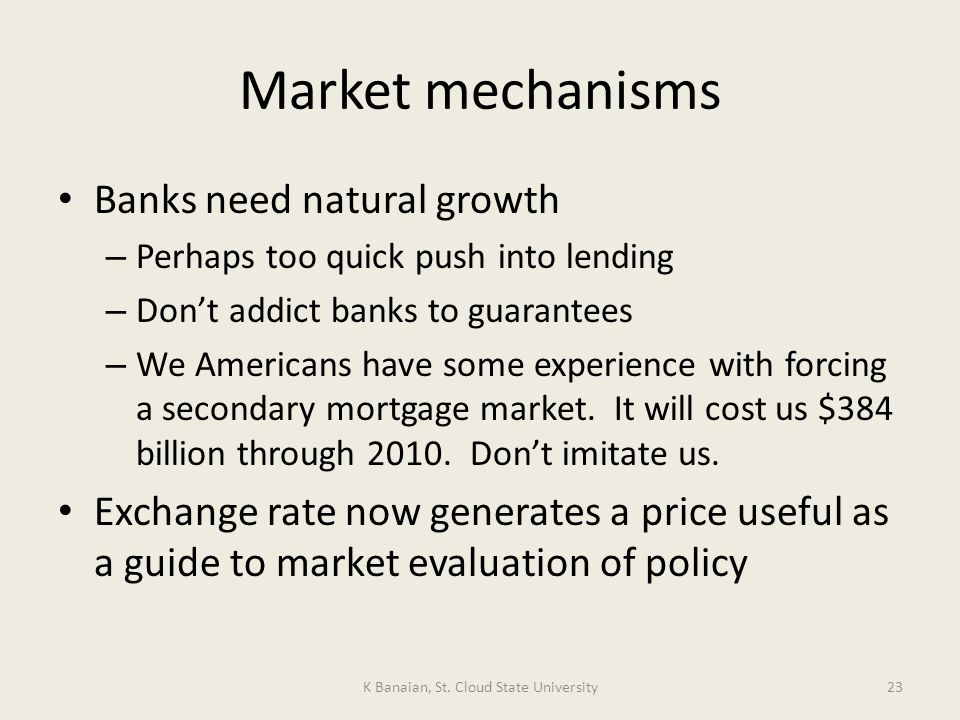 Market mechanisms Banks need natural growth – Perhaps too quick push into lending – Dont addict banks to guarantees – We Americans have some experience with forcing a secondary mortgage market.