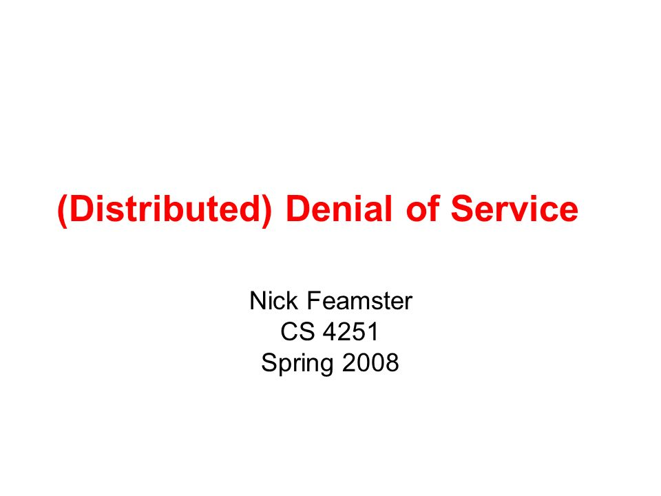 (Distributed) Denial of Service Nick Feamster CS 4251 Spring 2008