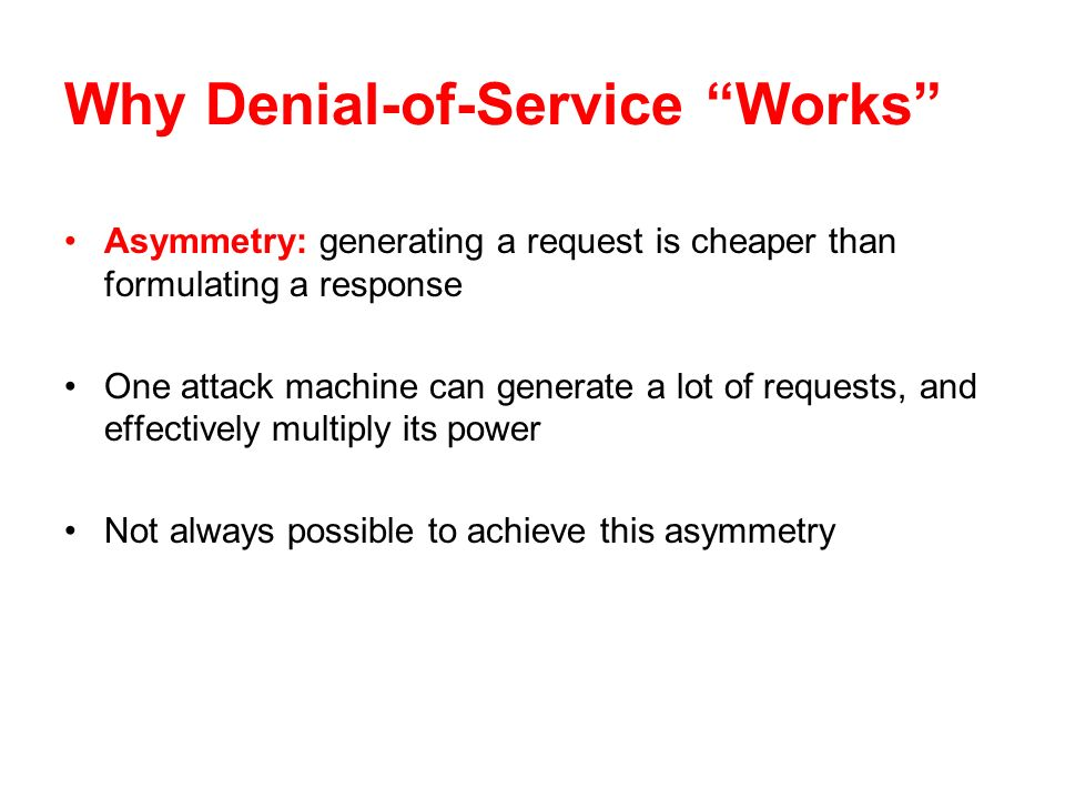 Why Denial-of-Service Works Asymmetry: generating a request is cheaper than formulating a response One attack machine can generate a lot of requests, and effectively multiply its power Not always possible to achieve this asymmetry