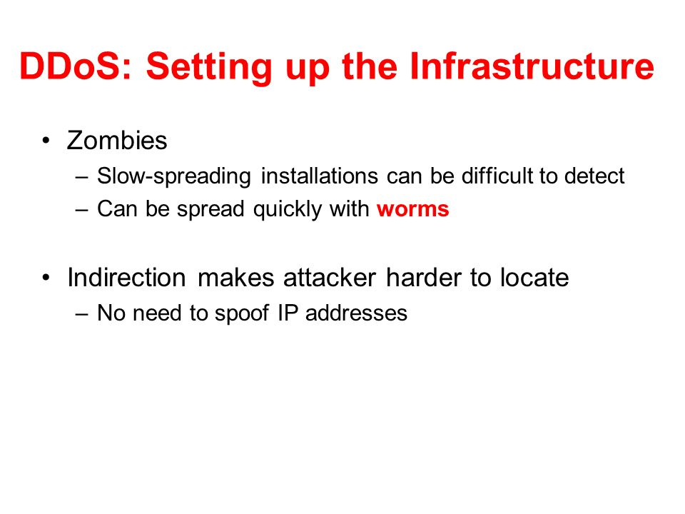 DDoS: Setting up the Infrastructure Zombies –Slow-spreading installations can be difficult to detect –Can be spread quickly with worms Indirection makes attacker harder to locate –No need to spoof IP addresses