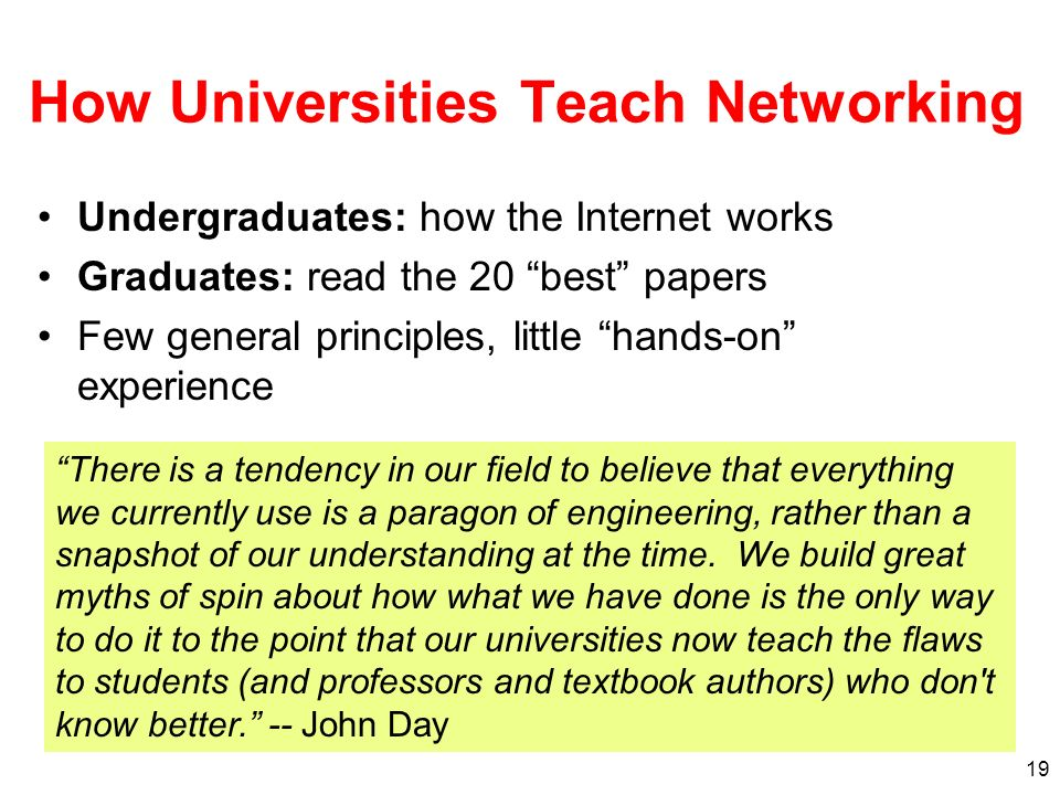 19 How Universities Teach Networking Undergraduates: how the Internet works Graduates: read the 20 best papers Few general principles, little hands-on