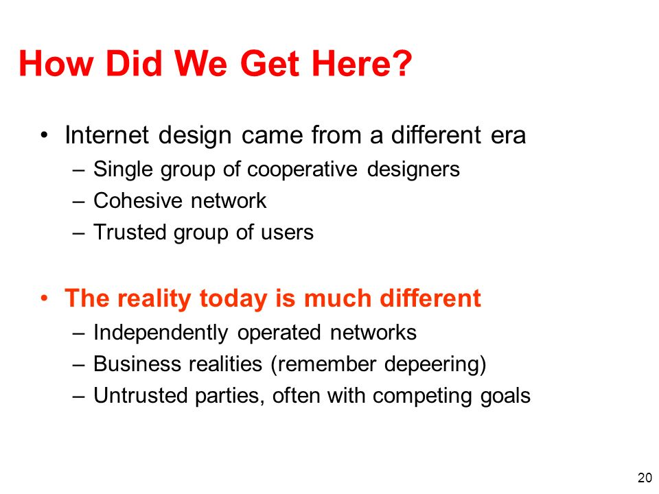 20 How Did We Get Here? Internet design came from a different era –Single group of cooperative designers –Cohesive network –Trusted group of users The