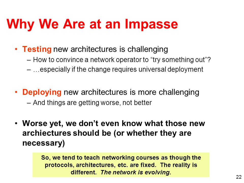 22 Why We Are at an Impasse Testing new architectures is challenging –How to convince a network operator to try something out? –…especially if the cha
