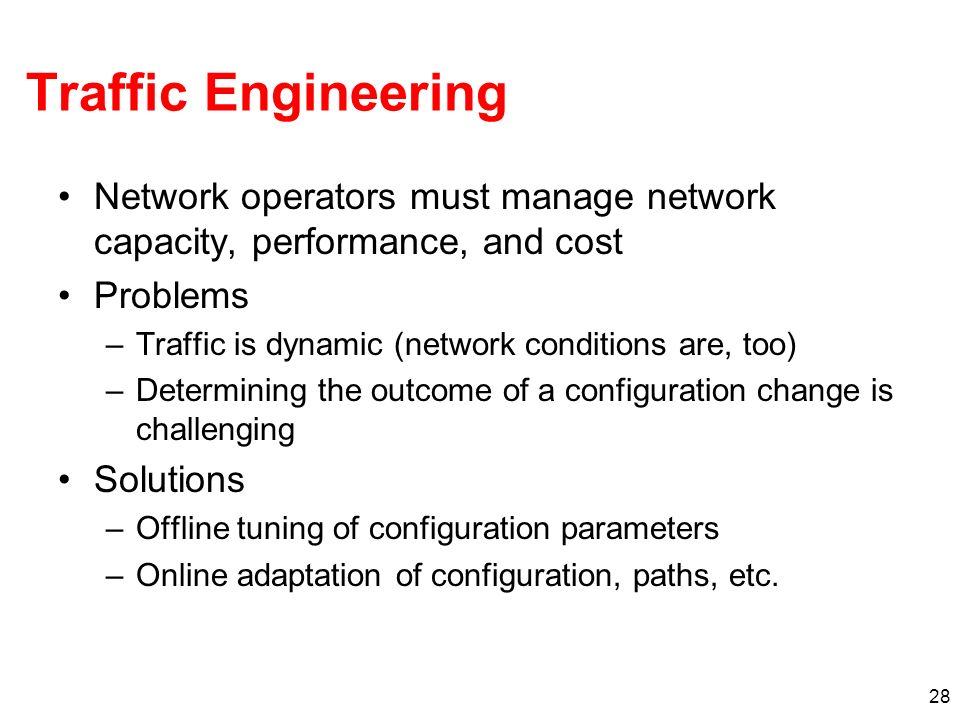 Traffic Engineering Network operators must manage network capacity, performance, and cost Problems –Traffic is dynamic (network conditions are, too) –