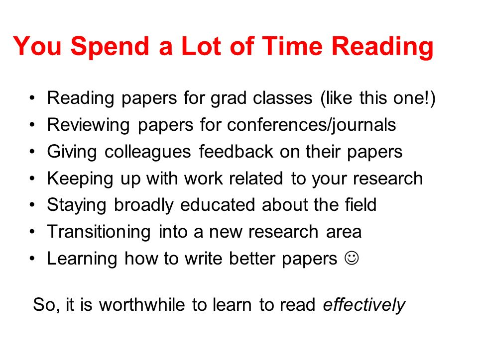 You Spend a Lot of Time Reading Reading papers for grad classes (like this one!) Reviewing papers for conferences/journals Giving colleagues feedback