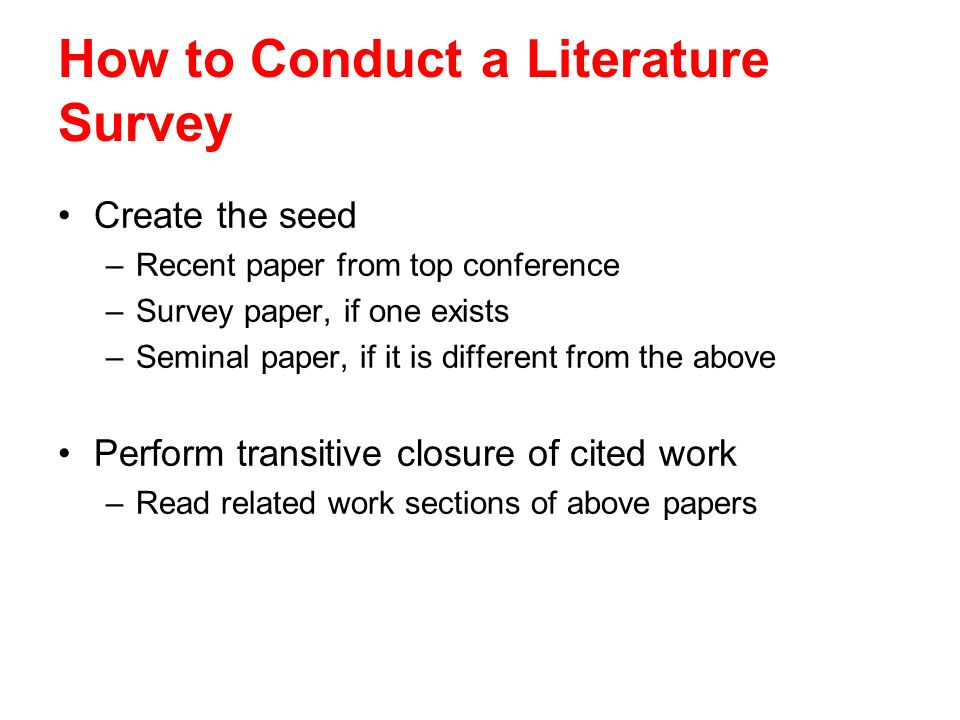 How to Conduct a Literature Survey Create the seed –Recent paper from top conference –Survey paper, if one exists –Seminal paper, if it is different f