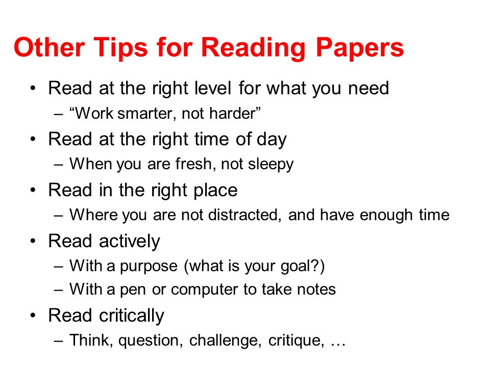 Other Tips for Reading Papers Read at the right level for what you need –Work smarter, not harder Read at the right time of day –When you are fresh, n