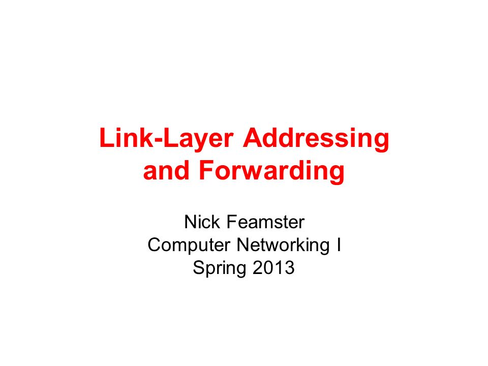 Link-Layer Addressing and Forwarding Nick Feamster Computer Networking I Spring 2013