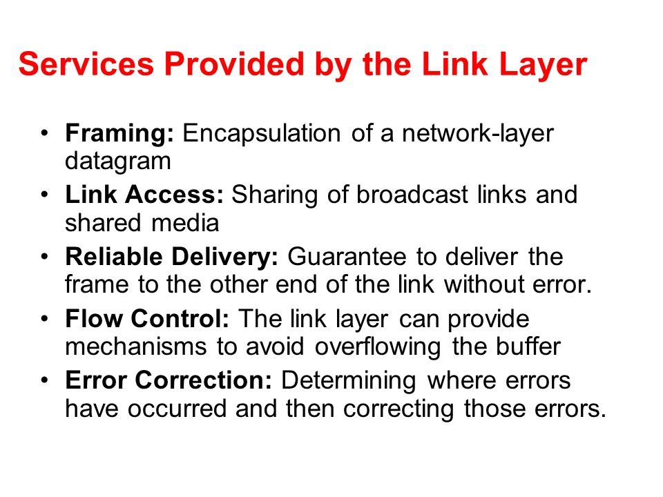 Services Provided by the Link Layer Framing: Encapsulation of a network-layer datagram Link Access: Sharing of broadcast links and shared media Reliab