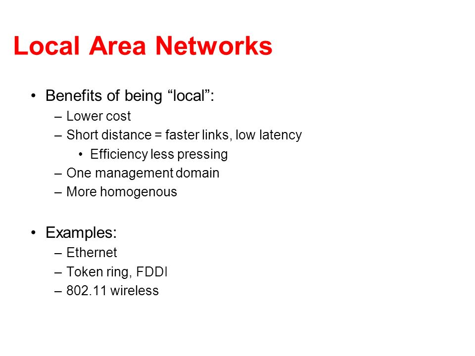 Local Area Networks Benefits of being local: –Lower cost –Short distance = faster links, low latency Efficiency less pressing –One management domain –