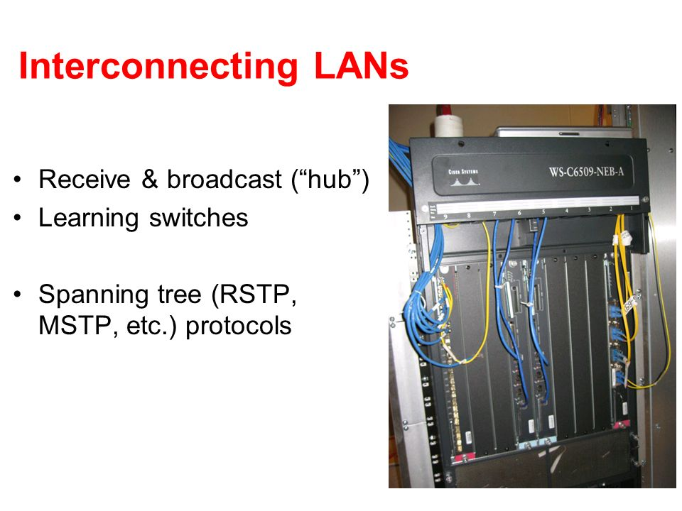 Interconnecting LANs Receive & broadcast (hub) Learning switches Spanning tree (RSTP, MSTP, etc.) protocols