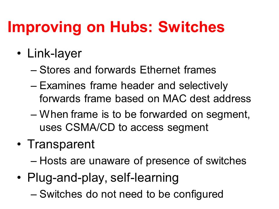 Improving on Hubs: Switches Link-layer –Stores and forwards Ethernet frames –Examines frame header and selectively forwards frame based on MAC dest ad
