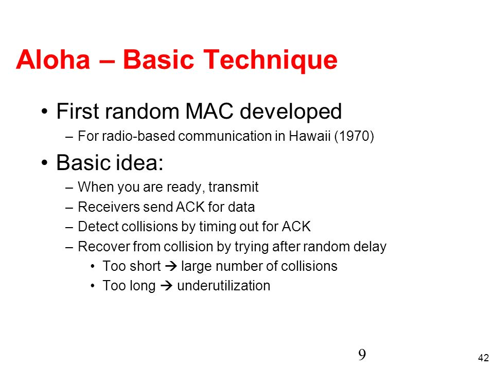 42 9 Aloha – Basic Technique First random MAC developed –For radio-based communication in Hawaii (1970) Basic idea: –When you are ready, transmit –Rec