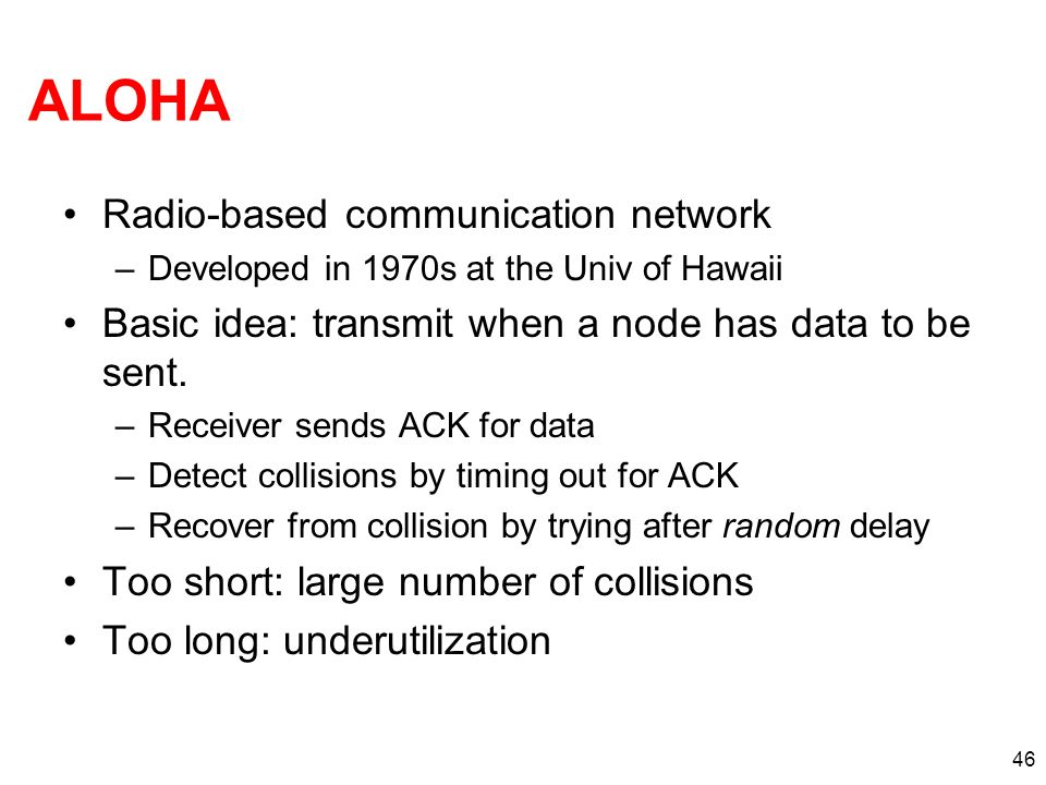 46 ALOHA Radio-based communication network –Developed in 1970s at the Univ of Hawaii Basic idea: transmit when a node has data to be sent. –Receiver s