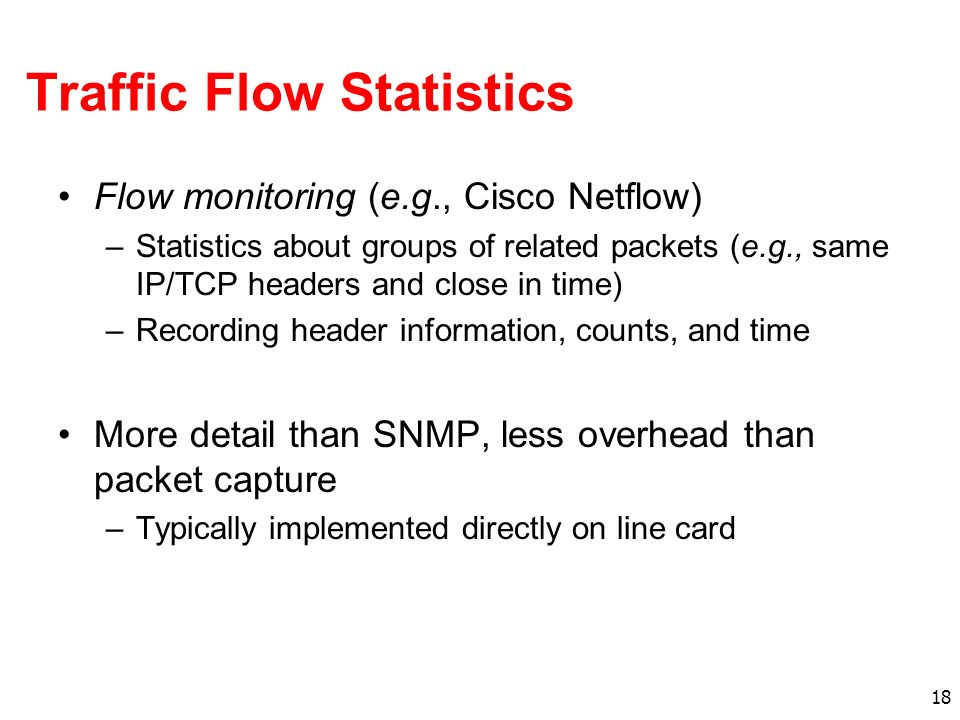 18 Traffic Flow Statistics Flow monitoring (e.g., Cisco Netflow) –Statistics about groups of related packets (e.g., same IP/TCP headers and close in t