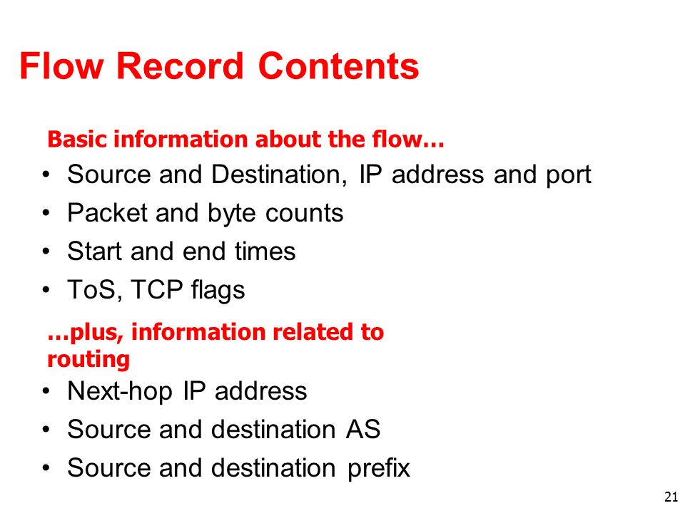 21 Flow Record Contents Source and Destination, IP address and port Packet and byte counts Start and end times ToS, TCP flags Basic information about