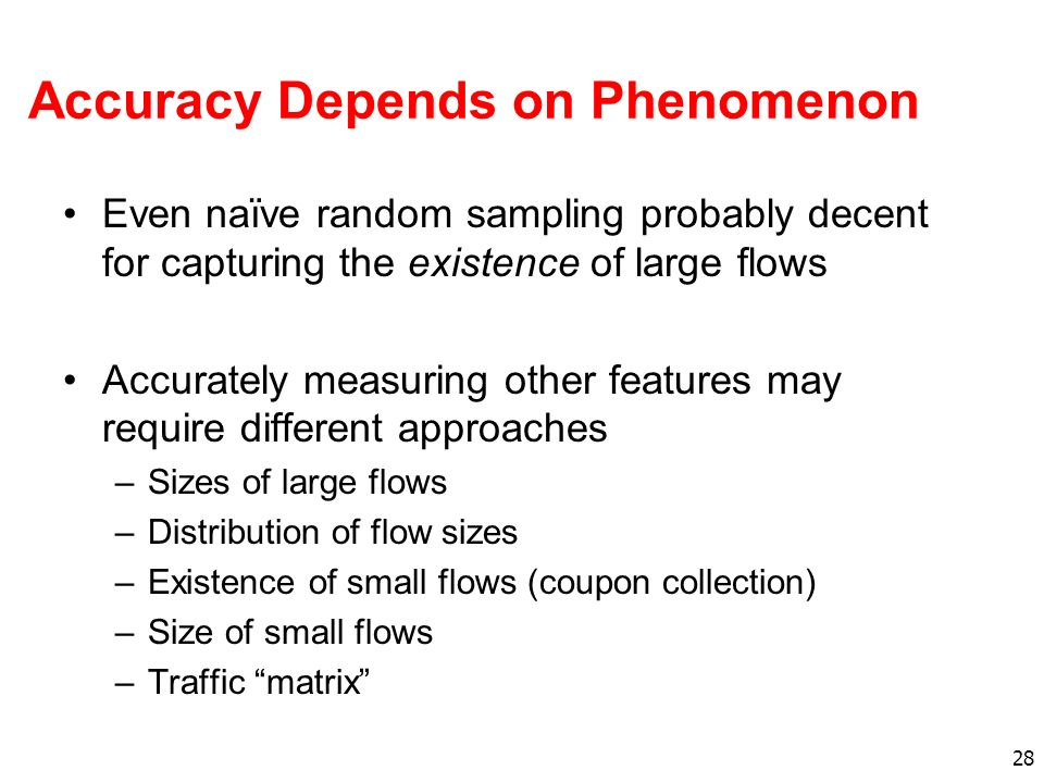 28 Accuracy Depends on Phenomenon Even naïve random sampling probably decent for capturing the existence of large flows Accurately measuring other features may require different approaches –Sizes of large flows –Distribution of flow sizes –Existence of small flows (coupon collection) –Size of small flows –Traffic matrix