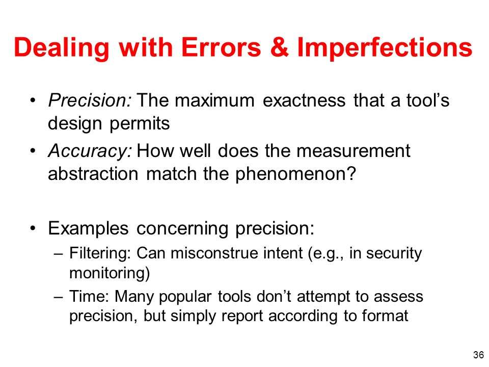 Dealing with Errors & Imperfections Precision: The maximum exactness that a tools design permits Accuracy: How well does the measurement abstraction match the phenomenon.