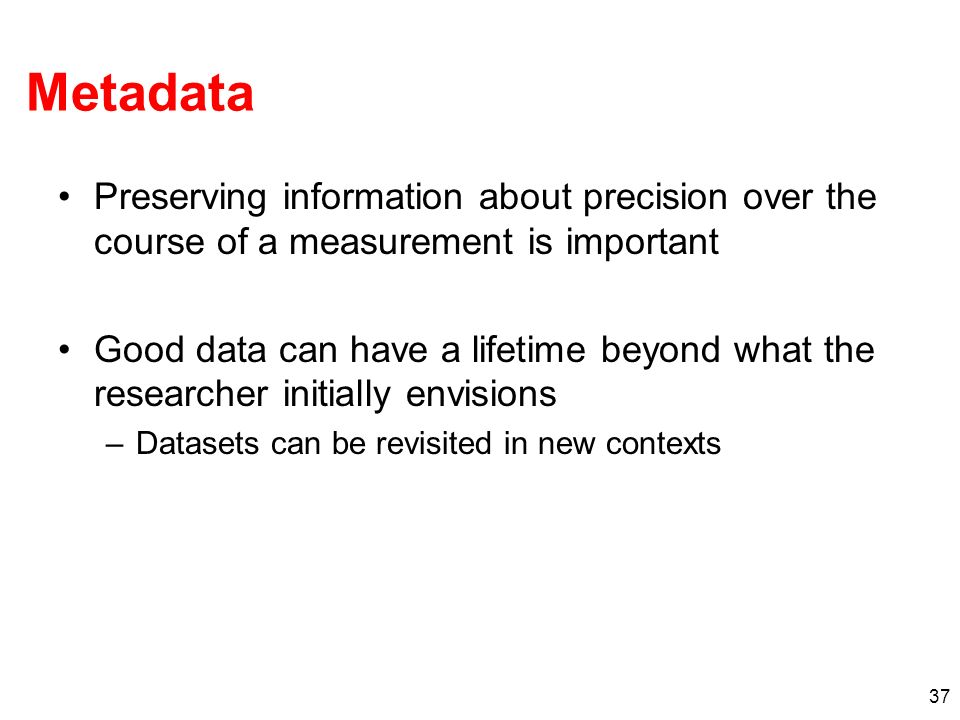 Metadata Preserving information about precision over the course of a measurement is important Good data can have a lifetime beyond what the researcher initially envisions –Datasets can be revisited in new contexts 37