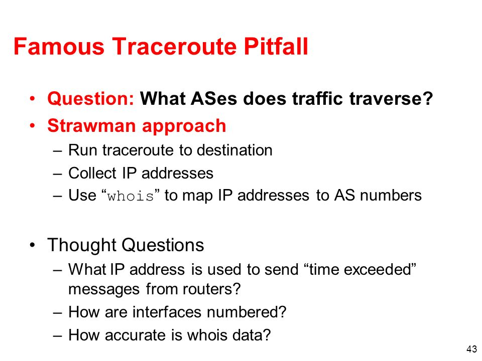 43 Famous Traceroute Pitfall Question: What ASes does traffic traverse? Strawman approach –Run traceroute to destination –Collect IP addresses –Use wh