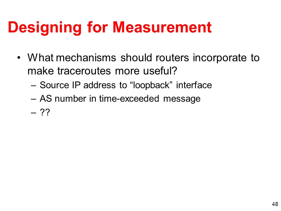 48 Designing for Measurement What mechanisms should routers incorporate to make traceroutes more useful? –Source IP address to loopback interface –AS