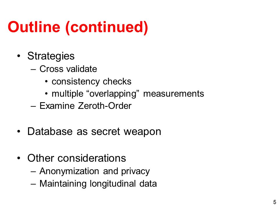 5 Outline (continued) Strategies –Cross validate consistency checks multiple overlapping measurements –Examine Zeroth-Order Database as secret weapon Other considerations –Anonymization and privacy –Maintaining longitudinal data