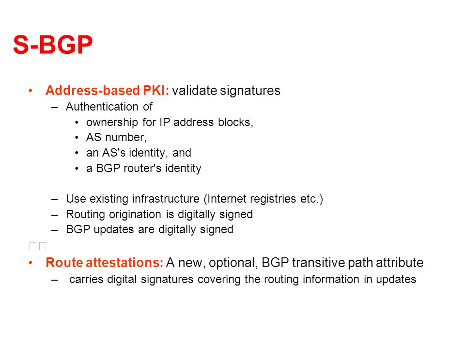 S-BGP Address-based PKI: validate signatures –Authentication of ownership for IP address blocks, AS number, an AS s identity, and a BGP router s identity –Use existing infrastructure (Internet registries etc.) –Routing origination is digitally signed –BGP updates are digitally signed Route attestations: A new, optional, BGP transitive path attribute – carries digital signatures covering the routing information in updates
