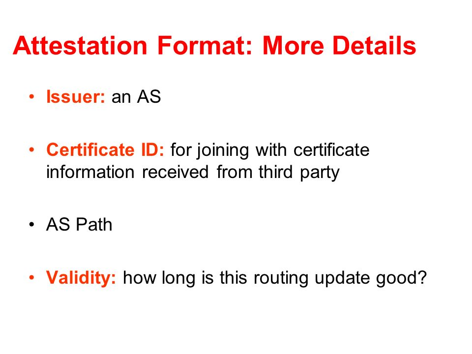 Attestation Format: More Details Issuer: an AS Certificate ID: for joining with certificate information received from third party AS Path Validity: how long is this routing update good