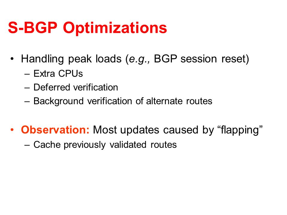 S-BGP Optimizations Handling peak loads (e.g., BGP session reset) –Extra CPUs –Deferred verification –Background verification of alternate routes Observation: Most updates caused by flapping –Cache previously validated routes