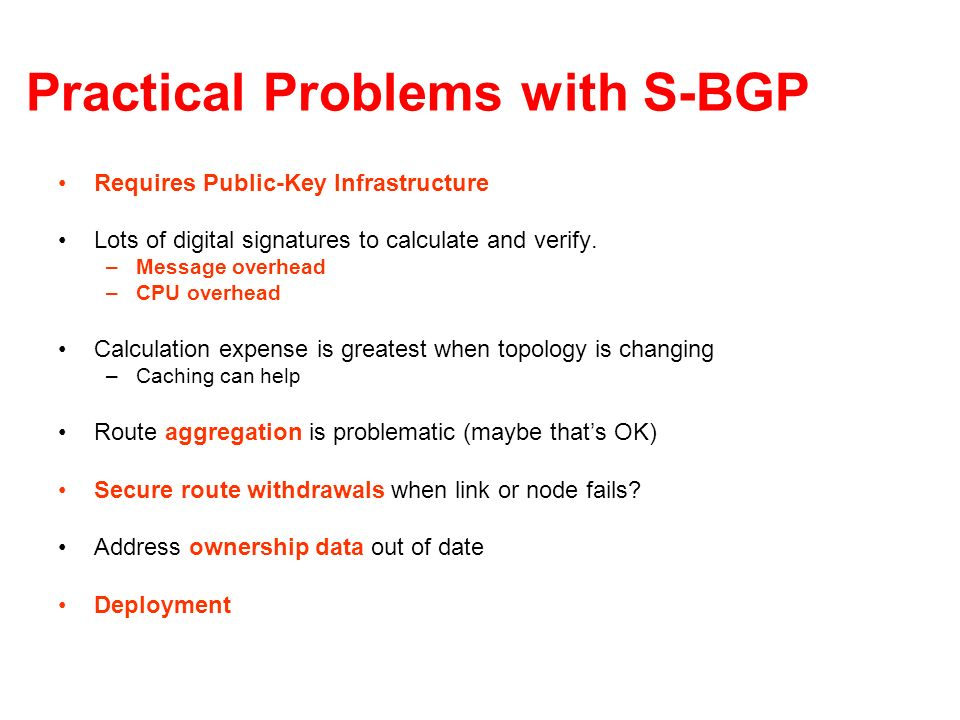 Practical Problems with S-BGP Requires Public-Key Infrastructure Lots of digital signatures to calculate and verify. –Message overhead –CPU overhead C