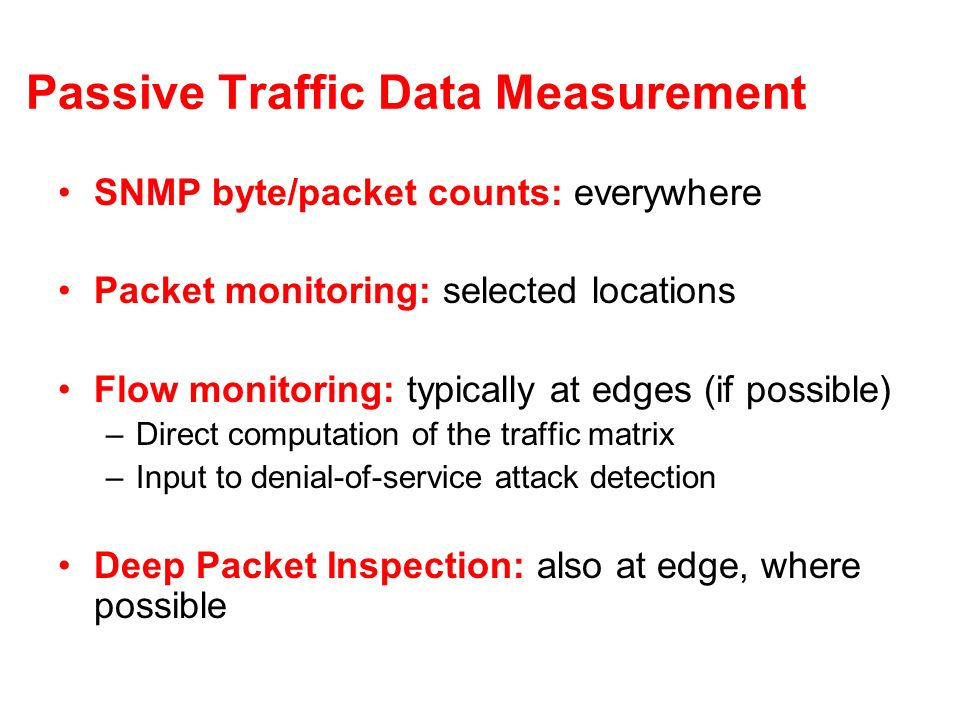 Passive Traffic Data Measurement SNMP byte/packet counts: everywhere Packet monitoring: selected locations Flow monitoring: typically at edges (if pos