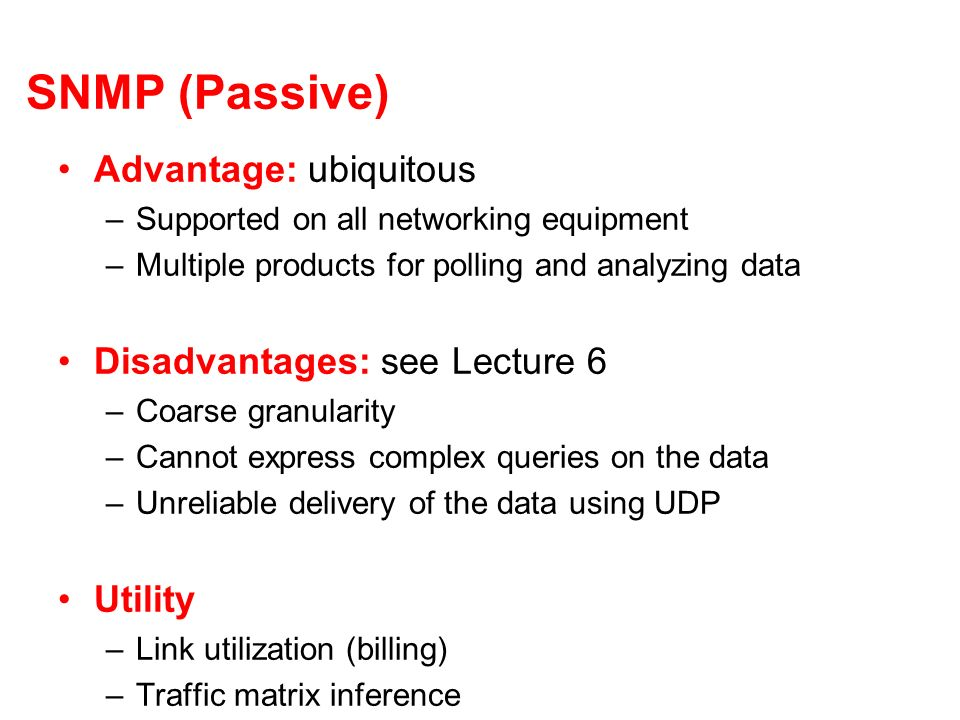 SNMP (Passive) Advantage: ubiquitous –Supported on all networking equipment –Multiple products for polling and analyzing data Disadvantages: see Lecture 6 –Coarse granularity –Cannot express complex queries on the data –Unreliable delivery of the data using UDP Utility –Link utilization (billing) –Traffic matrix inference