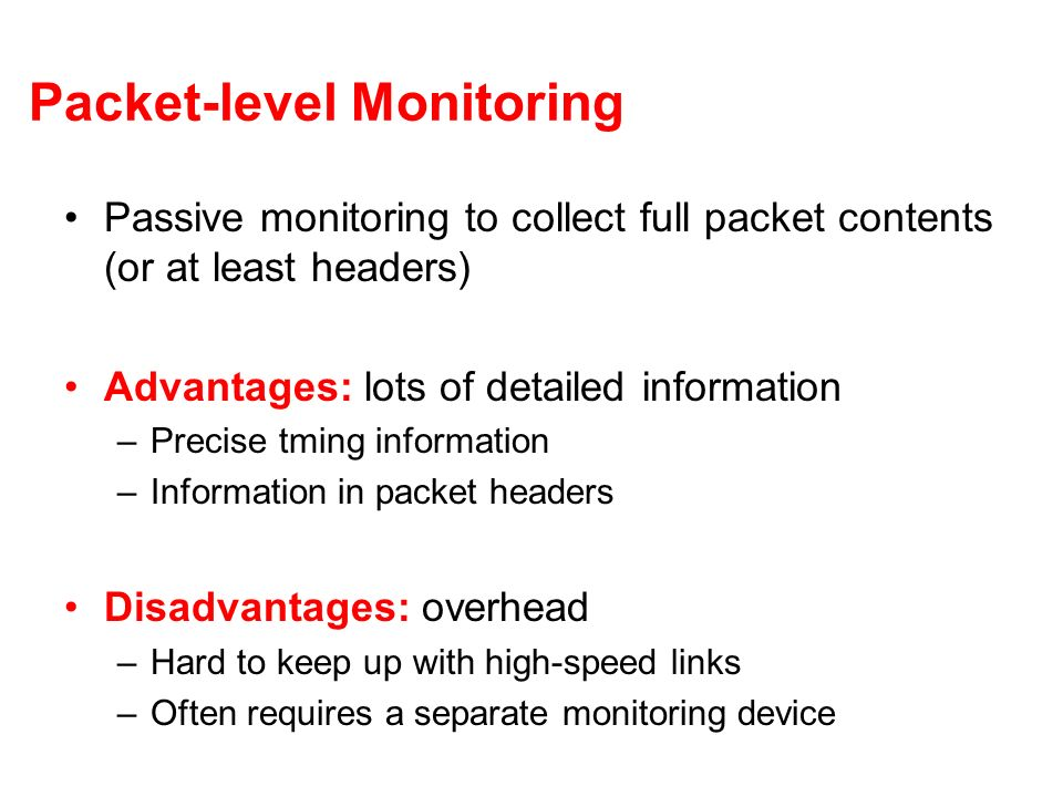 Packet-level Monitoring Passive monitoring to collect full packet contents (or at least headers) Advantages: lots of detailed information –Precise tming information –Information in packet headers Disadvantages: overhead –Hard to keep up with high-speed links –Often requires a separate monitoring device