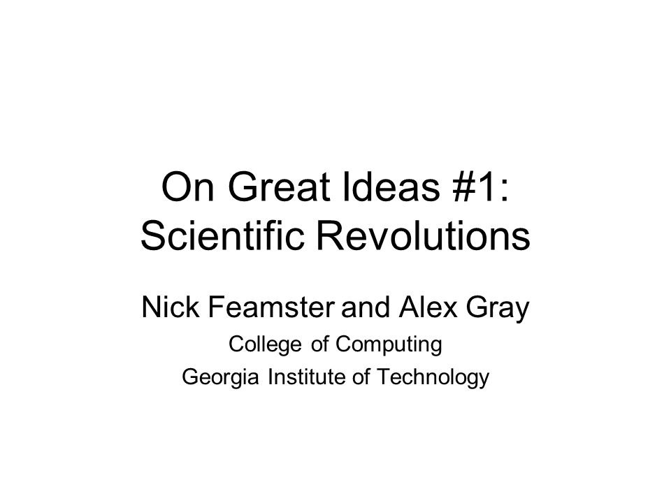 On Great Ideas #1: Scientific Revolutions Nick Feamster and Alex Gray College of Computing Georgia Institute of Technology