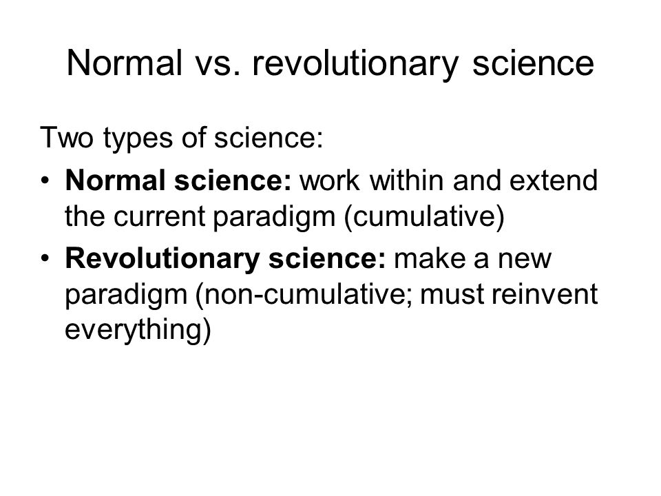 Normal vs. revolutionary science Two types of science: Normal science: work within and extend the current paradigm (cumulative) Revolutionary science: