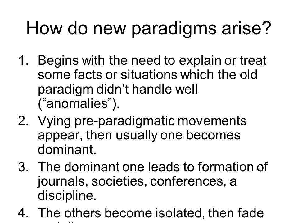 How do new paradigms arise? 1.Begins with the need to explain or treat some facts or situations which the old paradigm didnt handle well (anomalies).