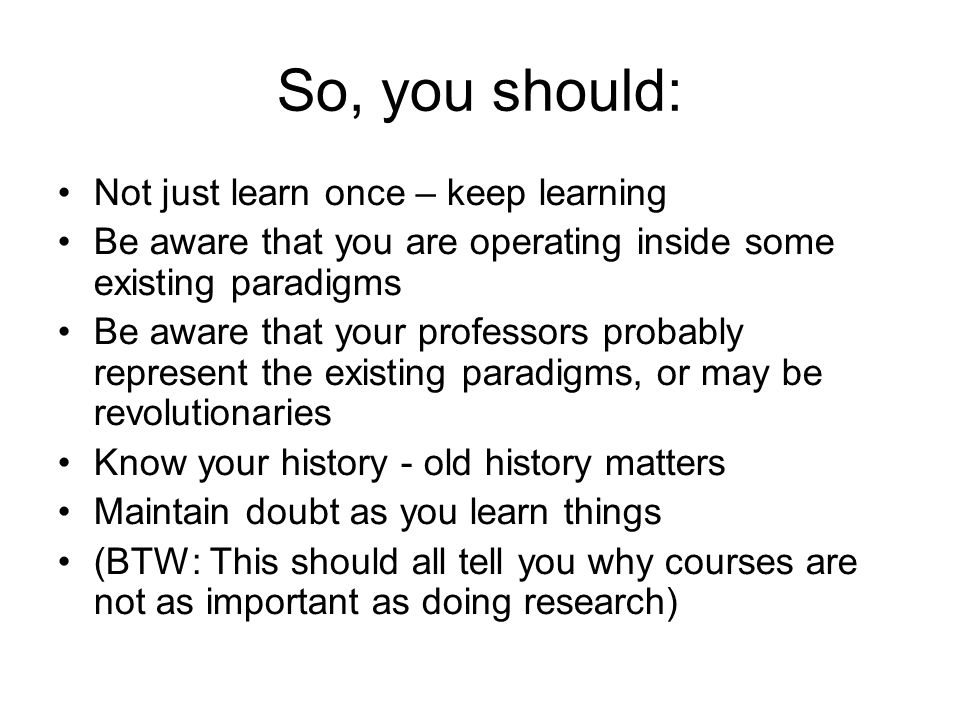 So, you should: Not just learn once – keep learning Be aware that you are operating inside some existing paradigms Be aware that your professors proba