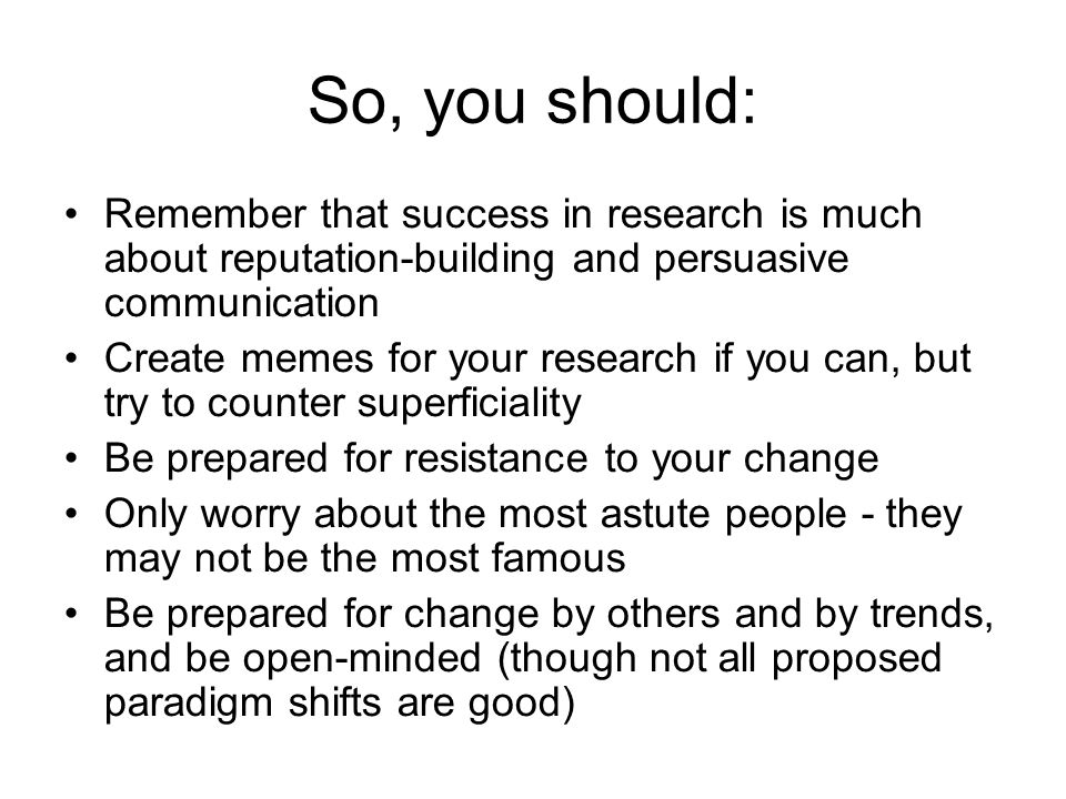 So, you should: Remember that success in research is much about reputation-building and persuasive communication Create memes for your research if you
