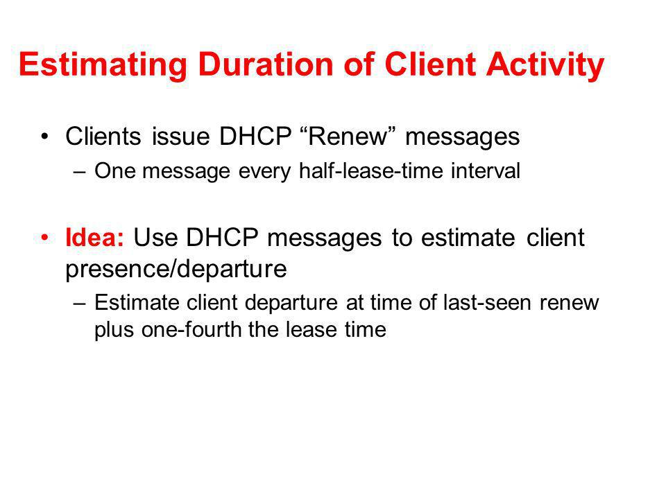 Estimating Duration of Client Activity Clients issue DHCP Renew messages –One message every half-lease-time interval Idea: Use DHCP messages to estimate client presence/departure –Estimate client departure at time of last-seen renew plus one-fourth the lease time