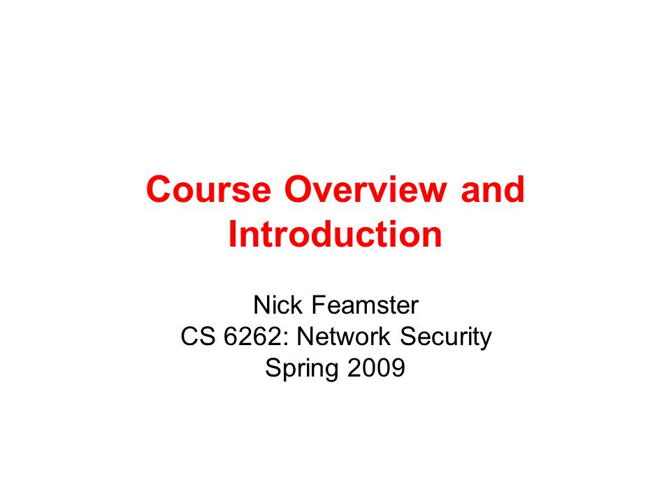 Course Overview and Introduction Nick Feamster CS 6262: Network Security Spring 2009