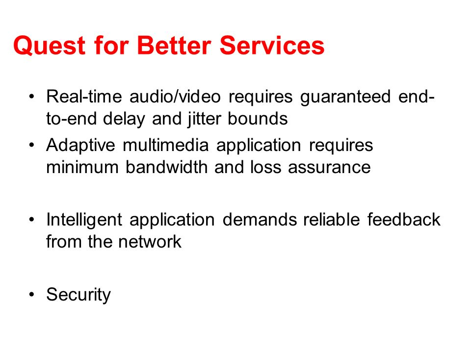 Quest for Better Services Real-time audio/video requires guaranteed end- to-end delay and jitter bounds Adaptive multimedia application requires minim