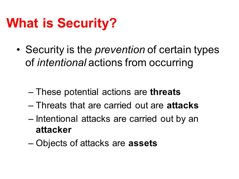 What is Security? Security is the prevention of certain types of intentional actions from occurring –These potential actions are threats –Threats that