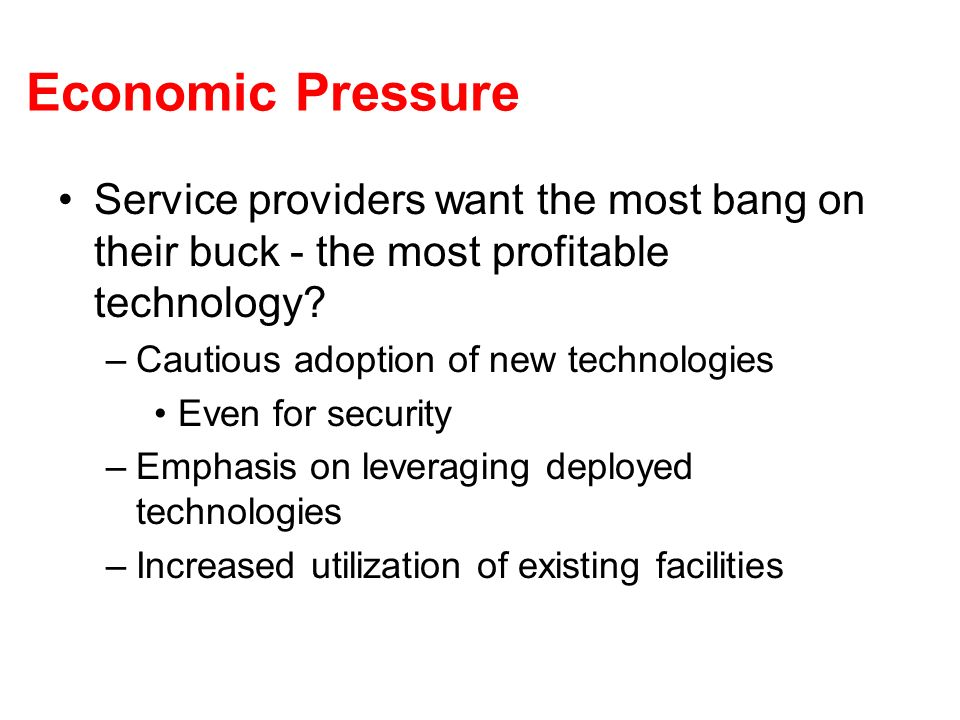 Economic Pressure Service providers want the most bang on their buck - the most profitable technology? –Cautious adoption of new technologies Even for