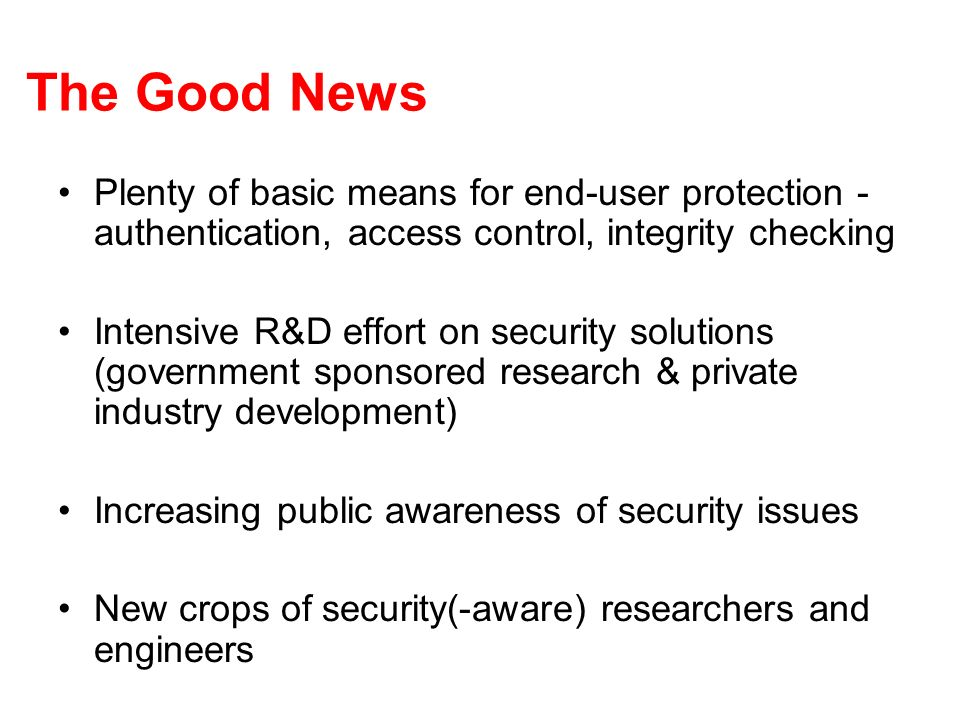 The Good News Plenty of basic means for end-user protection - authentication, access control, integrity checking Intensive R&D effort on security solu